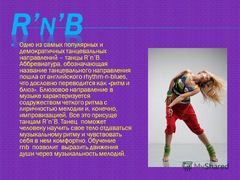 Одно из самых популярных и демократичных танцевальных направлений – танцы RnB. Аббревиатура, обозначающая название танцевального направления пошла от английского rhythm-n-blues, что дословно переводится как «ритм и блюз». Блюзовое направление в музык
