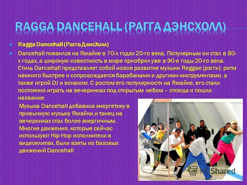 Ragga Dancehall (Рагга Дэнс Холл) Dancehall появился на Ямайке в 70-х годах 20-го века. Популярным он стал в 80- х годах, а широкую известность в мире приобрел уже в 90-е годы 20-го века. Стиль Dancehall представляет собой новое развитие музыки Regga
