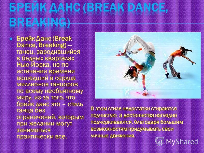 Брейк Данс (Break Dance, Breaking) танец, зародившийся в бедных кварталах Нью-Йорка, но по истечении времени вошедший в сердца миллионов танцоров по всему необъятному миру, из-за того, что брейк данс это – стиль танца без ограничений, которым при жел