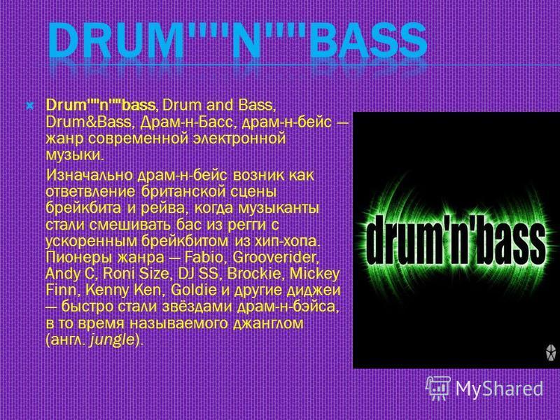 Drum''''n''''bass, Drum and Bass, Drum&Bass, Драм-н-Басс, драм-н-бейс жанр современной электронной музыки. Изначально драм-н-бейс возник как ответвление британской сцены брейкбита и рейва, когда музыканты стали смешивать бас из регги с ускоренным бре
