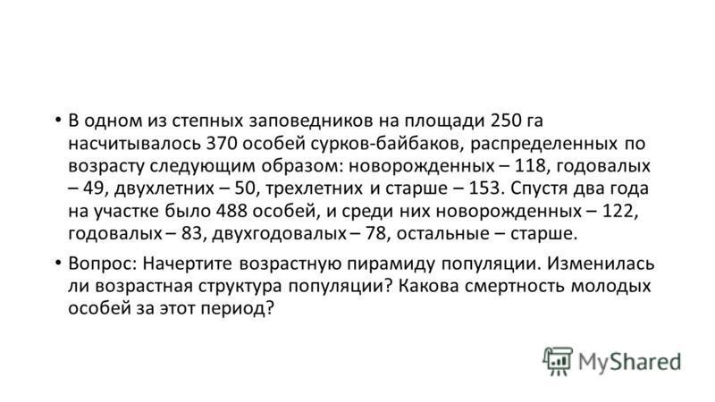 В одном из степных заповедников на площади 250 га насчитывалось 370 особей сурков-байбаков, распределенных по возрасту следующим образом: новорожденных – 118, годовалых – 49, двухлетних – 50, трехлетних и старше – 153. Спустя два года на участке было