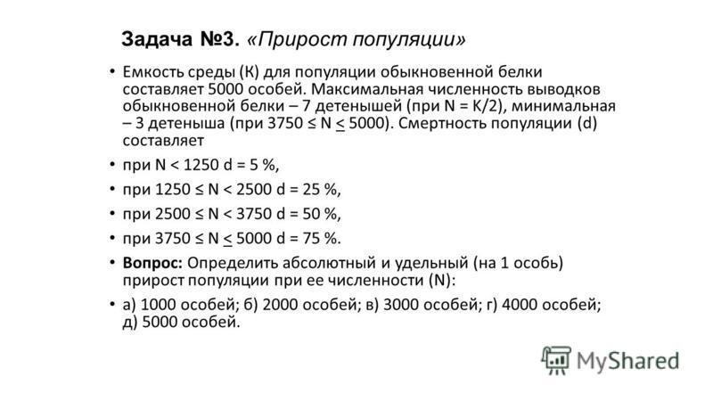 Задача 3. «Прирост популяции» Емкость среды (К) для популяции обыкновенной белки составляет 5000 особей. Максимальная численность выводков обыкновенной белки – 7 детенышей (при N = K/2), минимальная – 3 детеныша (при 3750 N < 5000). Смертность популя
