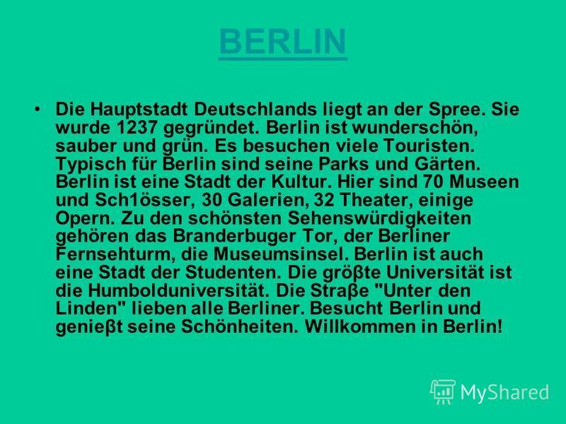 BERLIN Die Hauptstadt Deutschlands liegt an der Spree. Sie wurde 1237 gegründet. Berlin ist wundегsсhön, sauber und grün. Es besuchen viele Touristen. Typisch für Berlin sind seine Parks und Gärten. Berlin ist eine Stadt der Kultur. Hier sind 70 Mus