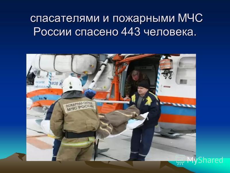 спасателями и пожарными МЧС России спасено 443 человека. спасателями и пожарными МЧС России спасено 443 человека.