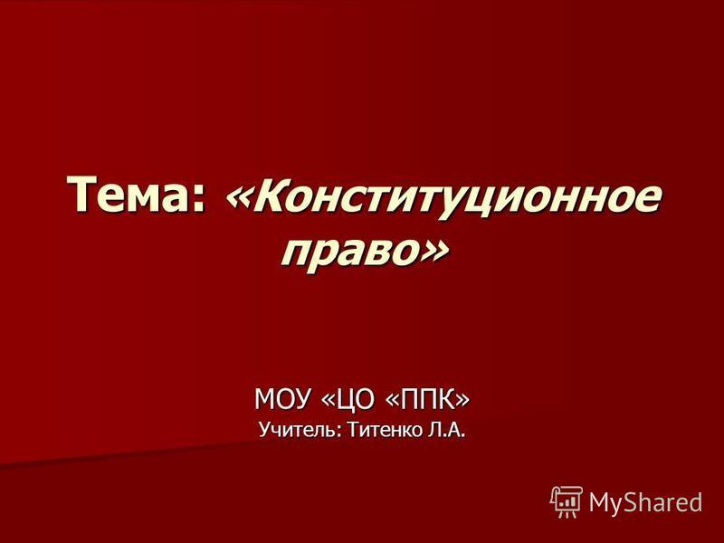 Тема: «Конституционное право» МОУ «ЦО «ППК» Учитель: Титенко Л.А.