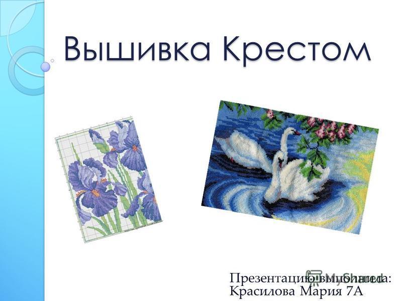 Вышивка Крестом Презентацию выполнила: Красилова Мария 7А
