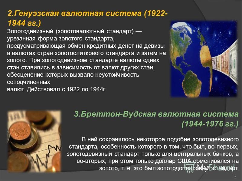 7 2. Генуэзская валютаня система (1922- 1944 гг.) Золотодевизный (золотовалютный стандарт) урезанная форма золотого стандарта, предусматривающая обмен кредитных денег на девизы в валютах стран золотослиткового стандарта и затем на золото. При золотод