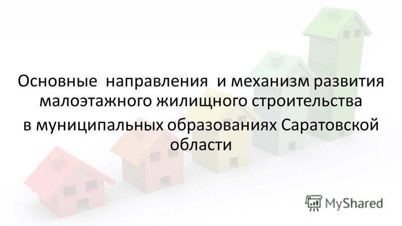 Основные направления и механизм развития малоэтажного жилищного строительства в муниципальных образованиях Саратовской области