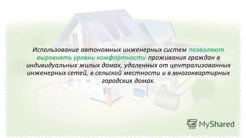 Использование автономных инженерных систем позволяют выровнять уровни комфортности проживания граждан в индивидуальных жилых домах, удаленных от централизованных инженерных сетей, в сельской местности и в многоквартирных городских домах.