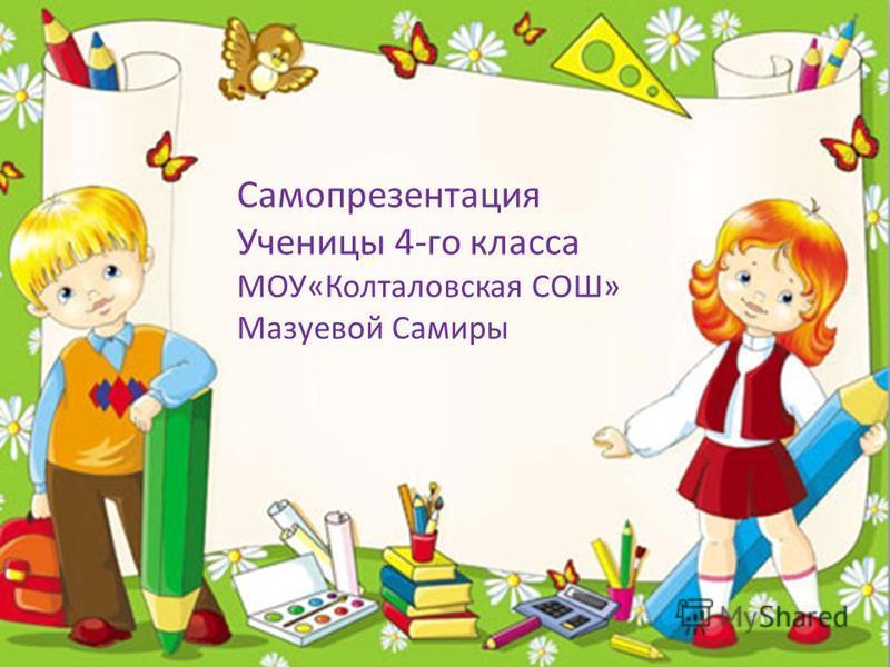 Самопрезентация Ученицы 4-го класса МОУ«Колталовская СОШ» Мазуевой Самиры