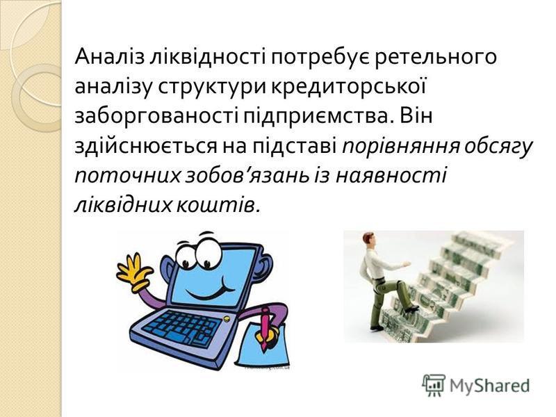 Аналіз ліквідності потребує ретельного аналізу структури кредиторської заборгованості підприємства. Він здійснюється на підставі порівняння обсягу поточних зобов язань із наявності ліквідних коштів.