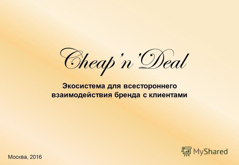 Москва, 2016 Экосистема для всестороннего взаимодействия бренда с клиентами CheapnDeal