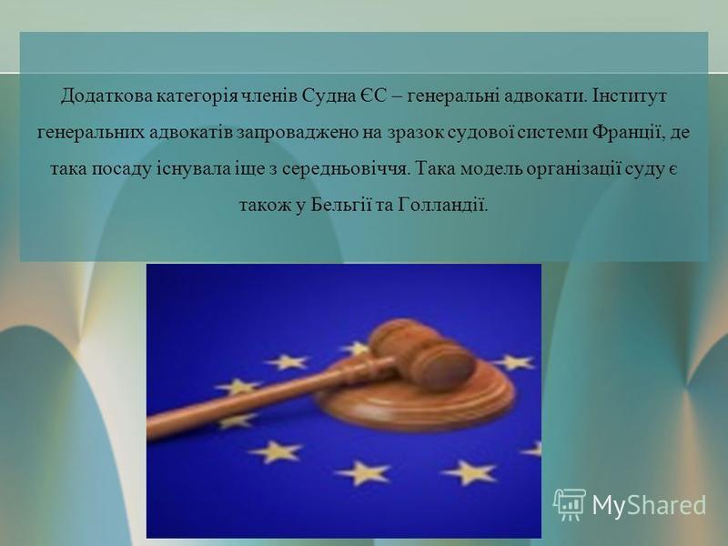 Додаткова категорія членів Судна ЄС – генеральні адвокати. Інститут генеральних адвокатів запроваджено на зразок судової системи Франції, де така посаду існувала іще з середньовіччя. Така модель організації суду є також у Бельгії та Голландії.