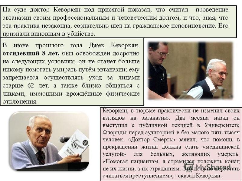 На суде доктор Кеворкян под присягой показал, что считал проведение эвтаназии своим профессиональным и человеческим долгом, и что, зная, что эта практика незаконна, сознательно шел на гражданское неповиновение. Его признали виновным в убийстве. В июн
