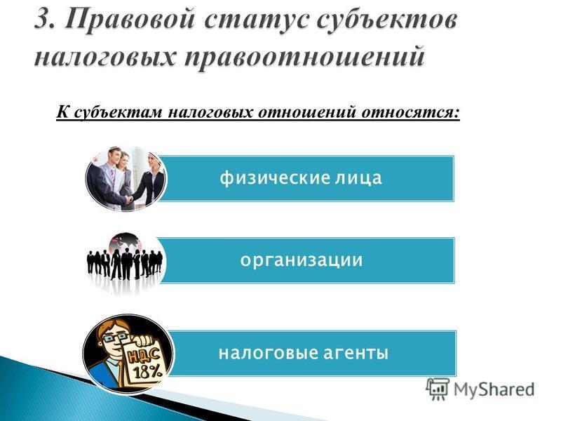 К субъектам налоговых отношений относятся: физические лица организации налоговые агенты
