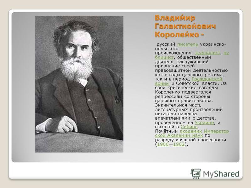 Влади́мир Галактио́нович Короле́нко - русский писатель украинско- польского происхождения, журналист, публицист, общественный деятель, заслуживший признание своей правозащитной деятельностью как в годы царского режима, так и в период Гражданской войн