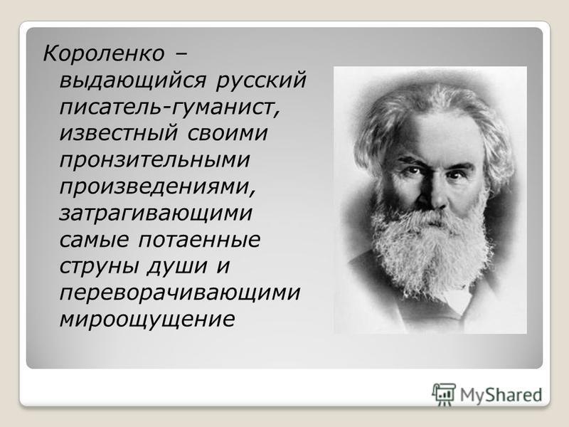 Короленко – выдающийся русский писатель-гуманист, известный своими пронзительными произведениями, затрагивающими самые потаенные струны души и переворачивающими мироощущение