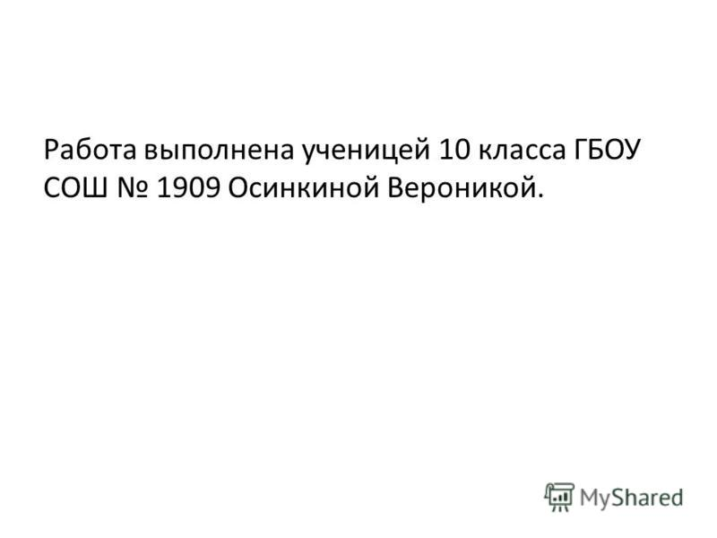 Работа выполнена ученицей 10 класса ГБОУ СОШ 1909 Осинкиной Вероникой.
