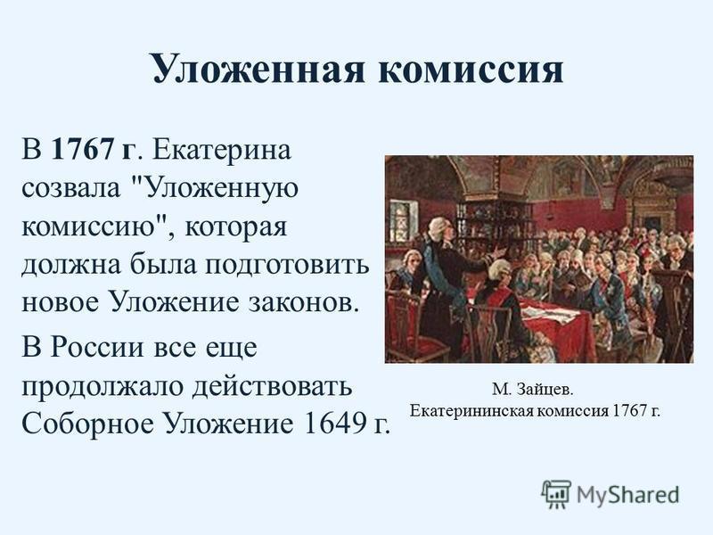 Уложенная комиссия В 1767 г. Екатерина созвала Уложенную комиссию, которая должна была подготовить новое Уложение законов. В России все еще продолжало действовать Соборное Уложение 1649 г. М. Зайцев. Екатерининская комиссия 1767 г.