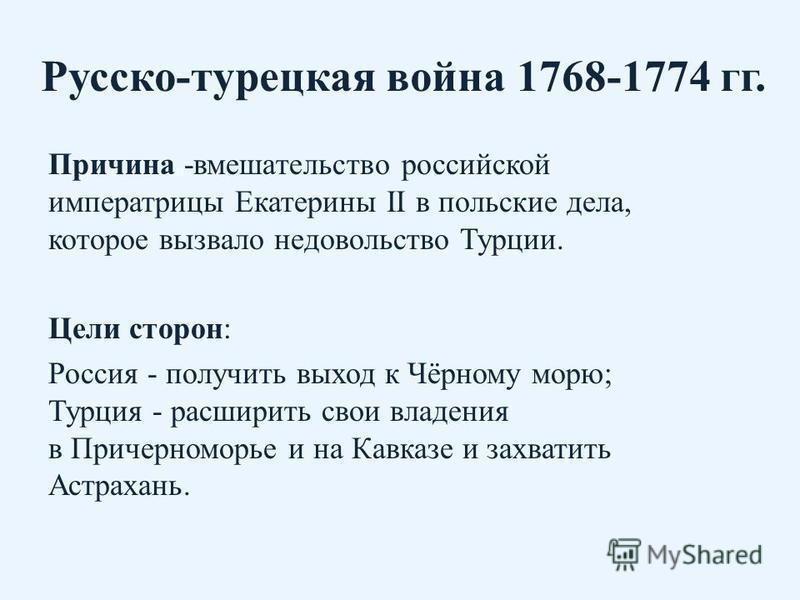 Русско-турецкая война 1768-1774 гг. Причина -вмешательство российской императрицы Екатерины II в польские дела, которое вызвало недовольство Турции. Цели сторон: Россия - получить выход к Чёрному морю; Турция - расширить свои владения в Причерноморье