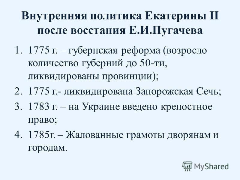 Внутренняя политика Екатерины II после восстания Е.И.Пугачева 1.1775 г. – губернская реформа (возросло количество губерний до 50-ти, ликвидированы провинции); 2.1775 г.- ликвидирована Запорожская Сечь; 3.1783 г. – на Украине введено крепостное право;