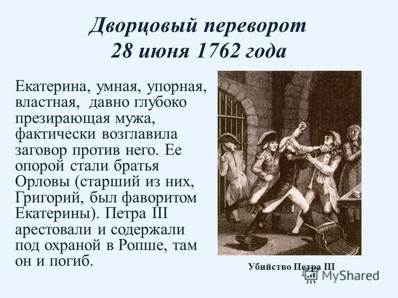 Дворцовый переворот 28 июня 1762 года Екатерина, умная, упорная, властная, давно глубоко презирающая мужа, фактически возглавила заговор против него. Ее опорой стали братья Орловы (старший из них, Григорий, был фаворитом Екатерины). Петра III арестов