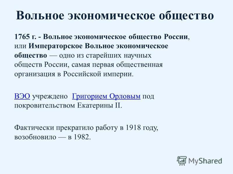 Вольное экономическое общество 1765 г. - Вольное экономическое общество России, или Императорское Вольное экономическое общество одно из старейших научных обществ России, самая первая общественная организация в Российской империи. ВЭОВЭО учреждено Гр