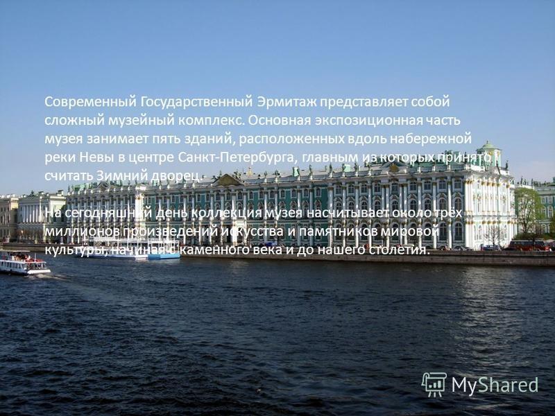 Современный Государственный Эрмитаж представляет собой сложный музейный комплекс. Основная экспозиционная часть музея занимает пять зданий, расположенных вдоль набережной реки Невы в центре Санкт-Петербурга, главным из которых принято считать Зимний