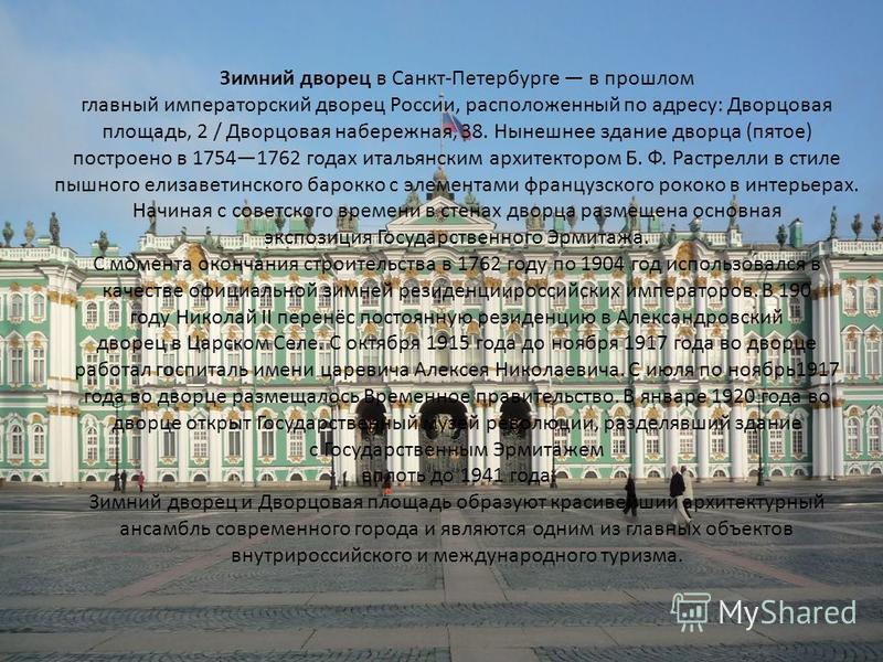 Зимний дворец в Санкт-Петербурге в прошлом главный императорский дворец России, расположенный по адресу: Дворцовая площадь, 2 / Дворцовая набережная, 38. Нынешнее здание дворца (пятое) построено в 17541762 годах итальянским архитектором Б. Ф. Растрел