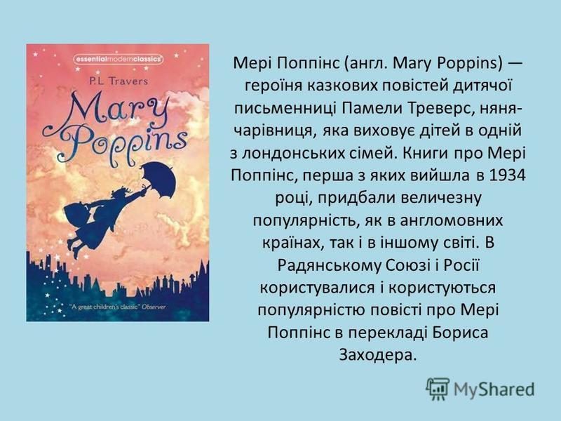 Мері Поппінс (англ. Mary Poppins) героїня казкових повістей дитячої письменниці Памели Треверс, няня- чарівниця, яка виховує дітей в одній з лондонських сімей. Книги про Мері Поппінс, перша з яких вийшла в 1934 році, придбали величезну популярність,
