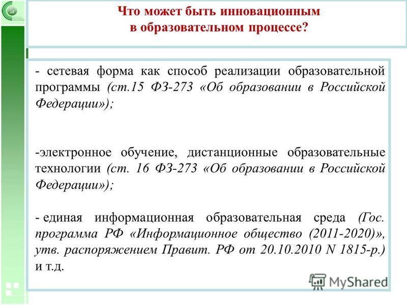 - сетевая форма как способ реализации образовательной программы (ст.15 ФЗ-273 «Об образовании в Российской Федерации»); -электронное обучение, дистанционные образовательные технологии (ст. 16 ФЗ-273 «Об образовании в Российской Федерации»); - единая