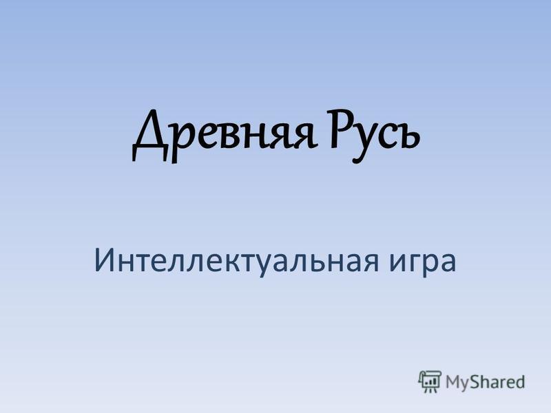 Древняя Русь Интеллектуальная игра