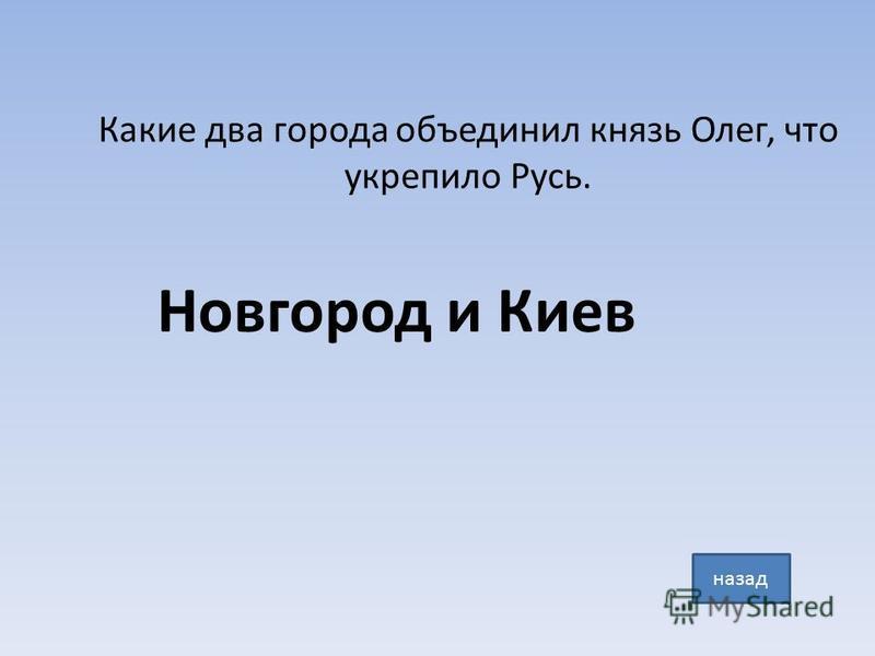 Какие два города объединил князь Олег, что укрепило Русь. Новгород и Киев назад