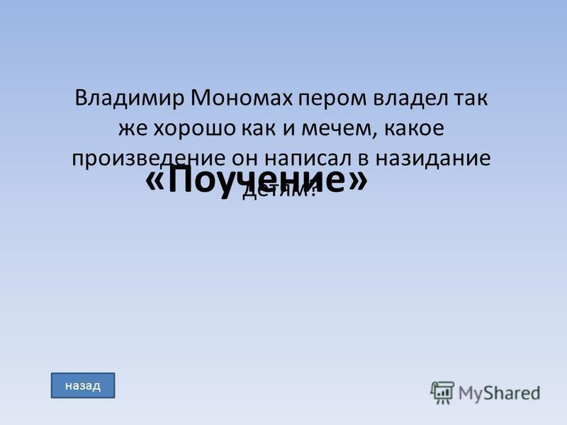 Владимир Мономах пером владел так же хорошо как и мечем, какое произведение он написал в назидание детям? «Поучение» назад