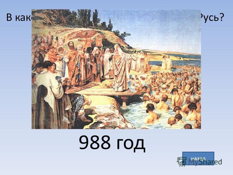 В каком году князь Владимир крестил Русь? назад 988 год