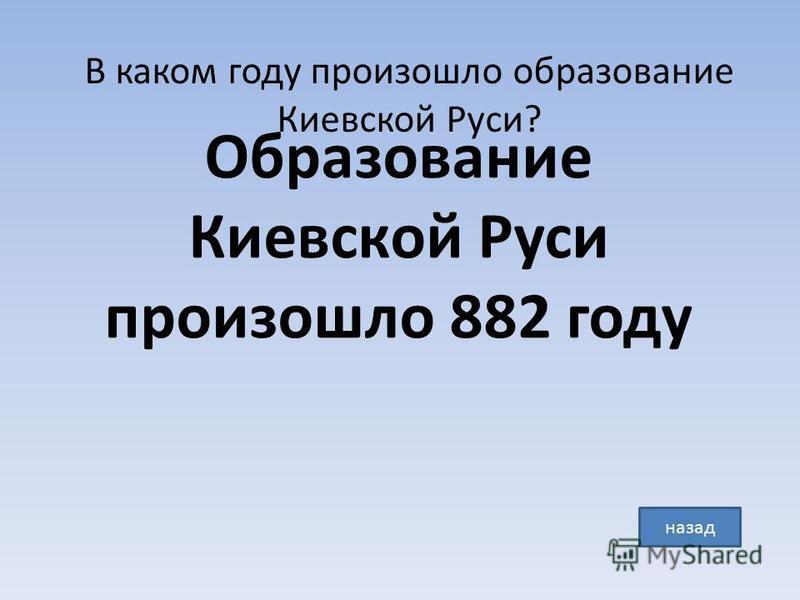 В каком году произошло образование Киевской Руси? Образование Киевской Руси произошло 882 году назад