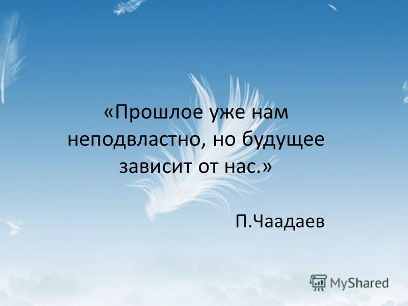 «Прошлое уже нам неподвластно, но будущее зависит от нас.» П.Чаадаев