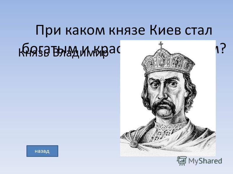 При каком князе Киев стал богатым и красивым городом? Князь Владимир назад