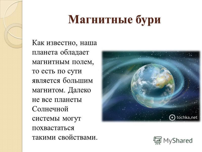 Магнитные бури Как известно, наша планета обладает магнитным полем, то есть по сути является большим магнитом. Далеко не все планеты Солнечной системы могут похвастаться такими свойствами.