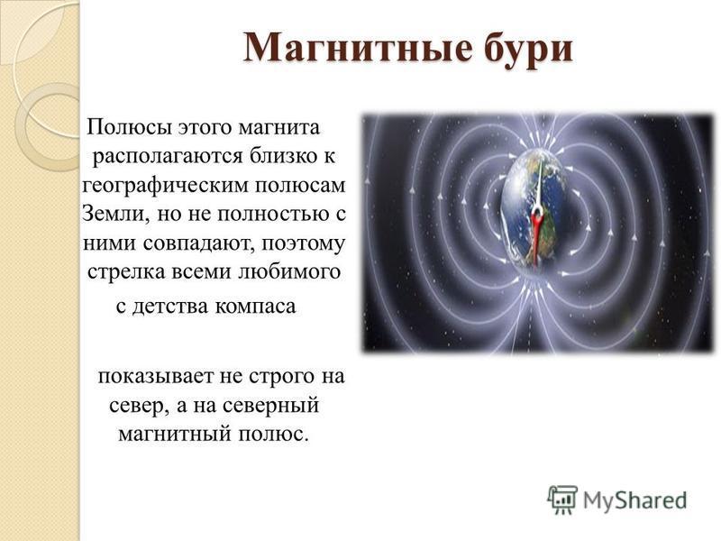 Магнитные бури Полюсы этого магнита располагаются близко к географическим полюсам Земли, но не полностью с ними совпадают, поэтому стрелка всеми любимого с детства компаса показывает не строго на север, а на северный магнитный полюс.