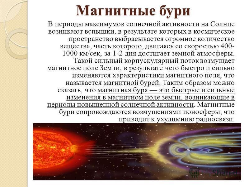 Магнитные бури В периоды максимумов солнечной активности на Солнце возникают вспышки, в результате которых в космическое пространство выбрасывается огромное количество вещества, часть которого, двигаясь со скоростью 400- 1000 км/сек, за 1-2 дня дости