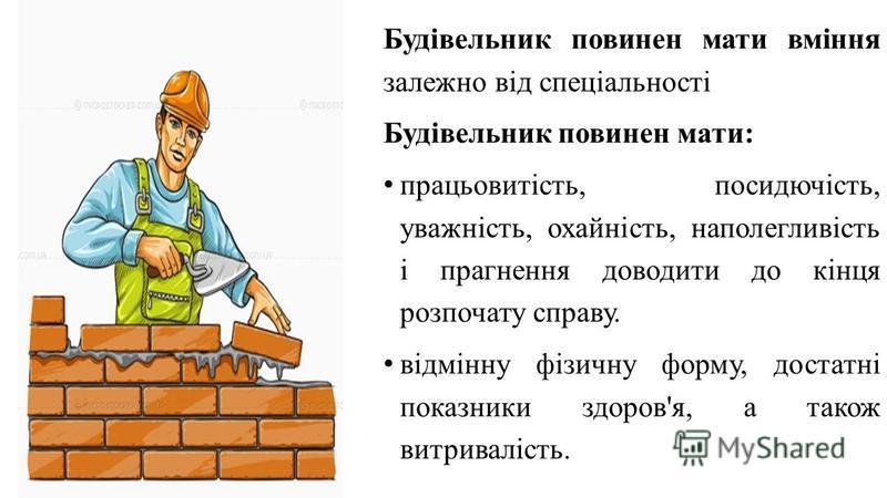 Будівельник повинен мати вміння залежно від спеціальності Будівельник повинен мати: працьовитість, посидючість, уважність, охайність, наполегливість і прагнення доводити до кінця розпочату справу. відмінну фізичну форму, достатні показники здоров'я,