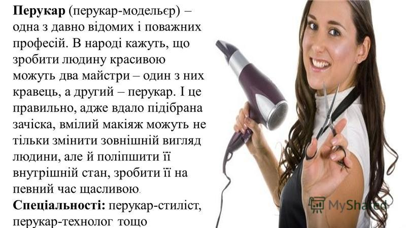 Перукар (перукар-модельєр) – одна з давно відомих і поважних професій. В народі кажуть, що зробити людину красивою можуть два майстри – один з них кравець, а другий – перукар. І це правильно, адже вдало підібрана зачіска, вмілий макіяж можуть не тіль