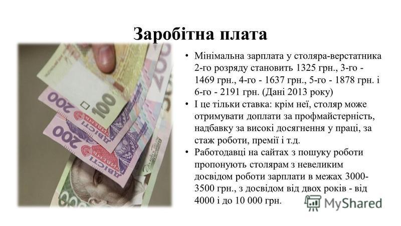 Заробітна плата Мінімальна зарплата у столяра-верстатника 2-го розряду становить 1325 грн., 3-го - 1469 грн., 4-го - 1637 грн., 5-го - 1878 грн. і 6-го - 2191 грн. (Дані 2013 року) І це тільки ставка: крім неї, столяр може отримувати доплати за профм