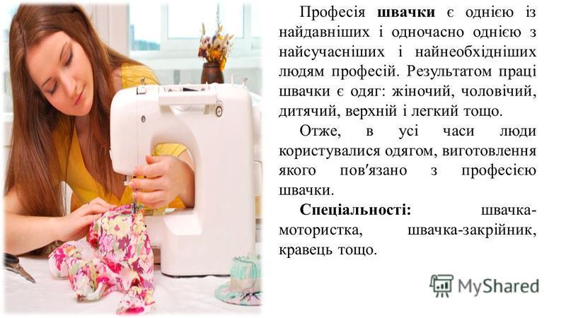 Професія швачки є однією із найдавніших і одночасно однією з найсучасніших і найнеобхідніших людям професій. Результатом праці швачки є одяг: жіночий, чоловічий, дитячий, верхній і легкий тощо. Отже, в усі часи люди користувалися одягом, виготовлення