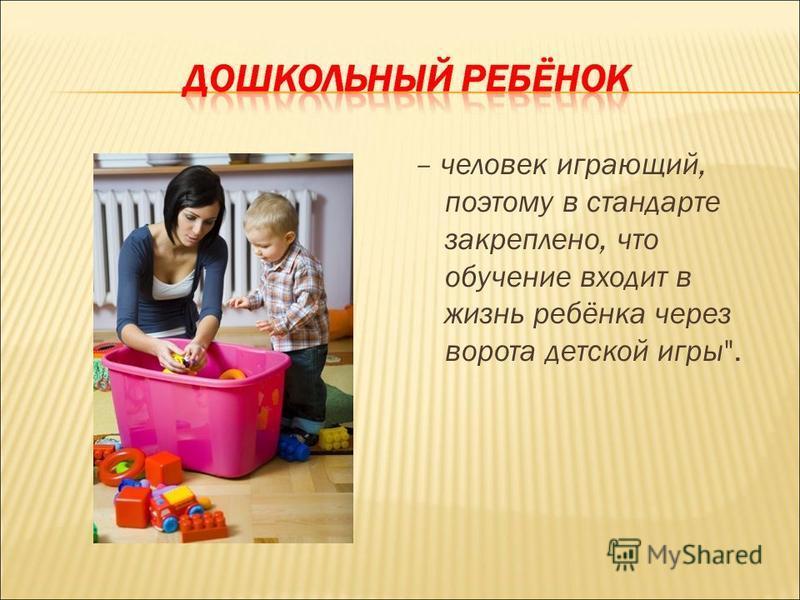 – человек играющий, поэтому в стандарте закреплено, что обучение входит в жизнь ребёнка через ворота детской игры.