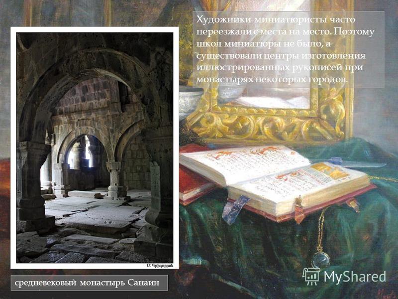 Художники-миниатюристы часто переезжали с места на место. Поэтому школ миниатюры не было, а существовали центры изготовления иллюстрированных рукописей при монастырях некоторых городов. средневековый монастырь Санаин