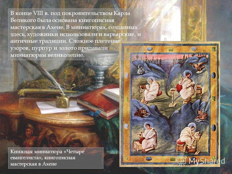 В конце VIII в. под покровительством Карла Великого была основана книгописная мастерская в Ахене. В миниатюрах, созданных здесь, художники использовали и варварские, и античные традиции. Сложное плетение узоров, пурпур и золото придавали миниатюрам в