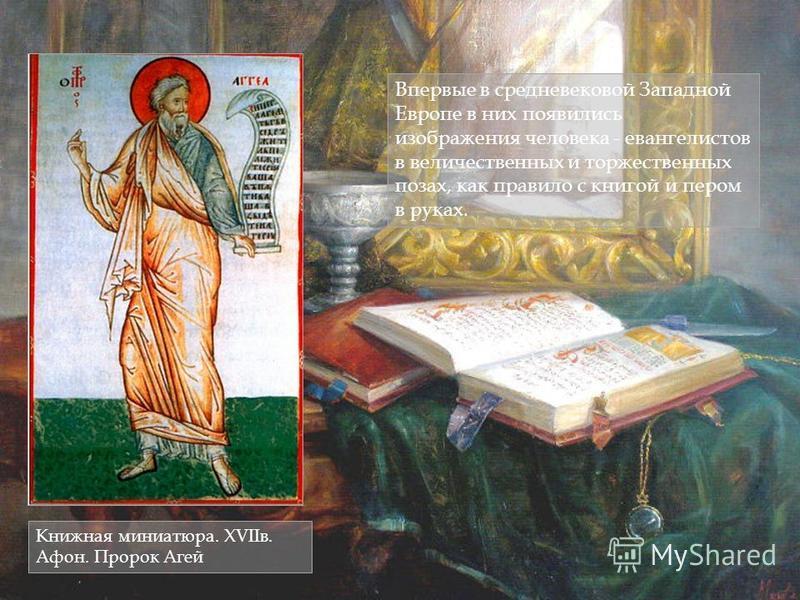 Впервые в средневековой Западной Европе в них появились изображения человека - евангелистов в величественных и торжественных позах, как правило с книгой и пером в руках. Книжная миниатюра. XVIIв. Афон. Пророк Агей