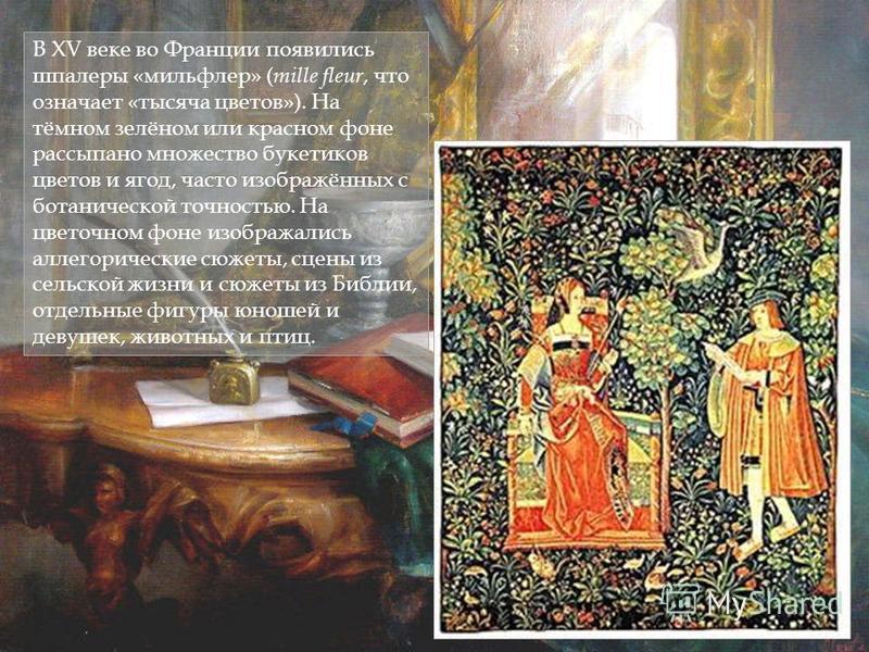 В XV веке во Франции появились шпалеры «миль флер» ( mille fleur, что означает «тысяча цветов»). На тёмном зелёном или красном фоне рассыпано множество букетиков цветов и ягод, часто изображённых с ботанической точностью. На цветочном фоне изображали
